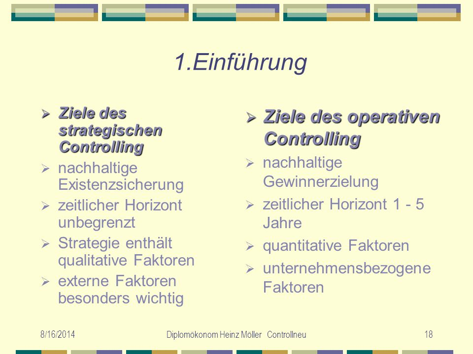 8/16/2014Diplomökonom Heinz Möller Controllneu18 1.Einführung  Ziele des strategischen Controlling  nachhaltige Existenzsicherung  zeitlicher Horiz