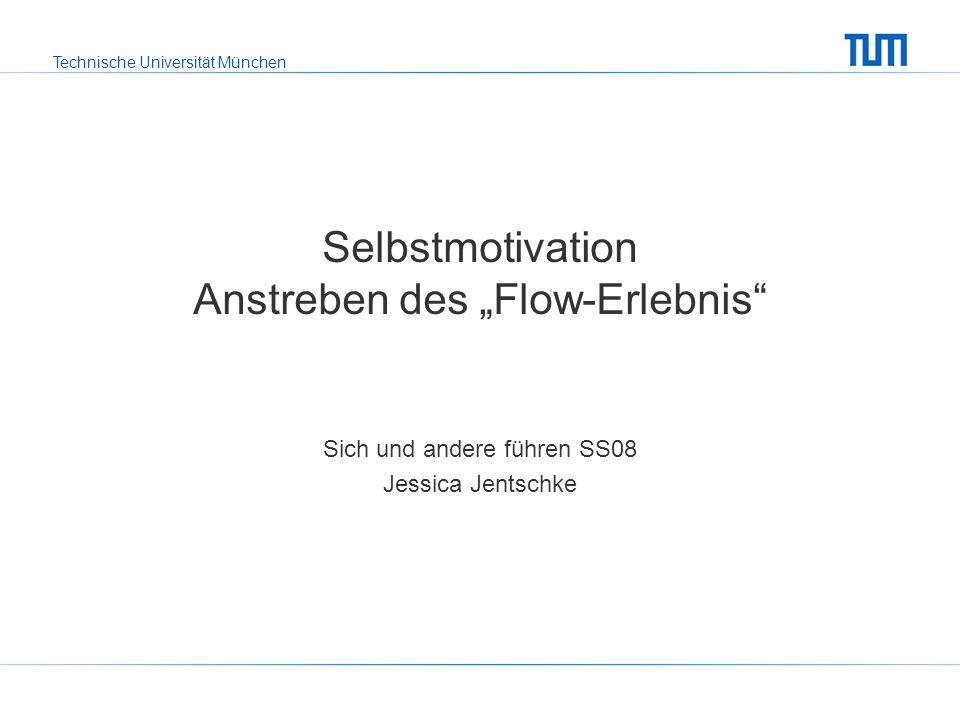 """Technische Universität München Selbstmotivation Anstreben des """"Flow-Erlebnis"""" Sich und andere führen SS08 Jessica Jentschke"""