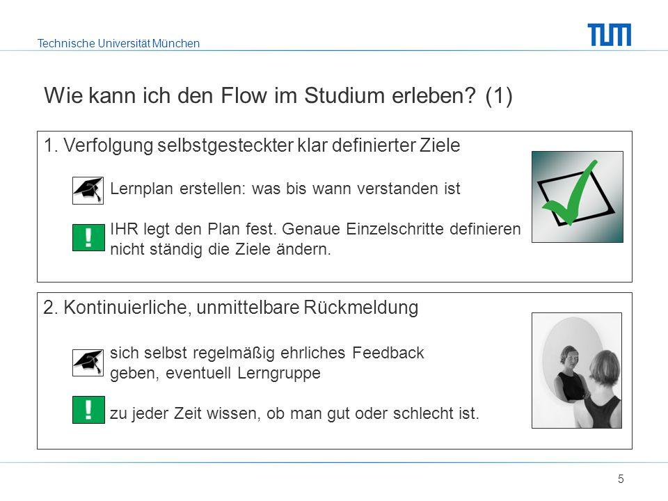 Technische Universität München Wie kann ich den Flow im Studium erleben? (1) 5 1. Verfolgung selbstgesteckter klar definierter Ziele Lernplan erstelle