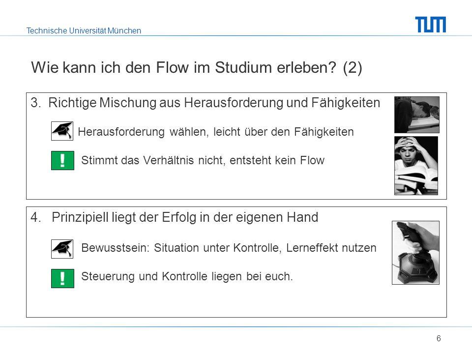 Technische Universität München Wie kann ich den Flow im Studium erleben? (2) 6 3.Richtige Mischung aus Herausforderung und Fähigkeiten Herausforderung