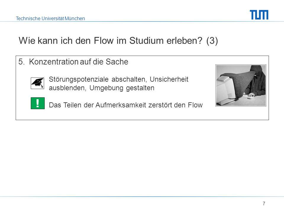 Technische Universität München Wie kann ich den Flow im Studium erleben? (3) 7 5.Konzentration auf die Sache Störungspotenziale abschalten, Unsicherhe