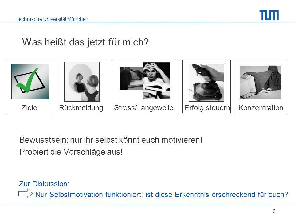 Technische Universität München Was heißt das jetzt für mich? 8 Ziele Rückmeldung Stress/Langeweile Erfolg steuern Konzentration Bewusstsein: nur ihr s