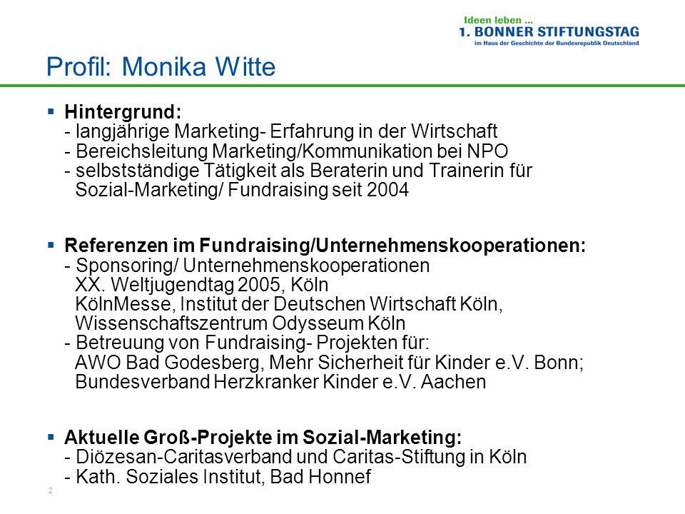 2 Profil: Monika Witte  Hintergrund: - langjährige Marketing- Erfahrung in der Wirtschaft - Bereichsleitung Marketing/Kommunikation bei NPO - selbstständige Tätigkeit als Beraterin und Trainerin für Sozial-Marketing/ Fundraising seit 2004  Referenzen im Fundraising/Unternehmenskooperationen: - Sponsoring/ Unternehmenskooperationen XX.