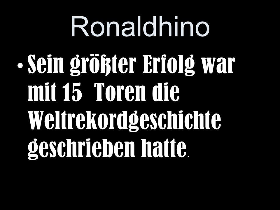 Ronaldhino Sein größter Erfolg war mit 15 Toren die Weltrekordgeschichte geschrieben hatte.