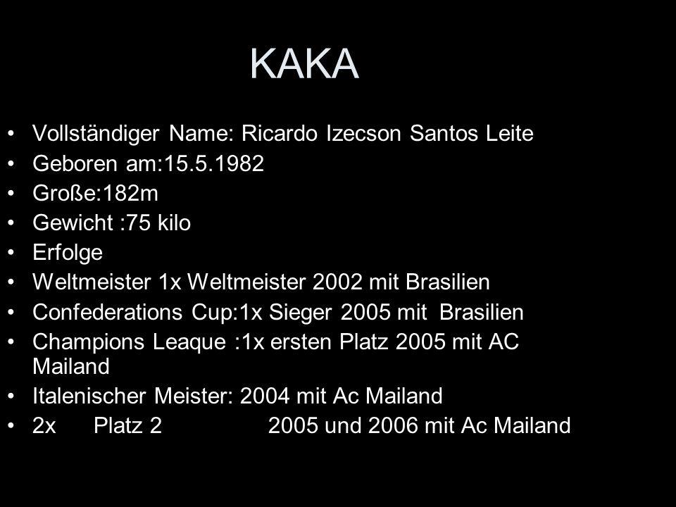 KAKA Vollständiger Name: Ricardo Izecson Santos Leite Geboren am:15.5.1982 Große:182m Gewicht :75 kilo Erfolge Weltmeister 1x Weltmeister 2002 mit Brasilien Confederations Cup:1x Sieger 2005 mit Brasilien Champions Leaque :1x ersten Platz 2005 mit AC Mailand Italenischer Meister: 2004 mit Ac Mailand 2x Platz 2 2005 und 2006 mit Ac Mailand