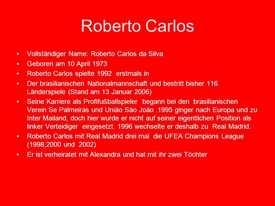 Roberto Carlos Vollständiger Name: Roberto Carlos da Silva Geboren am 10 April 1973 Roberto Carlos spielte 1992 erstmals in Der brasilianischen Nationalmannschaft und bestritt bisher 116 Länderspiele (Stand am 13 Januar 2006) Seine Karriere als Profifußballspieler begann bei den brasilianischen Verein Se Palmeiras und Uniäo Säo Joäo.1995 ginger nach Europa und zu Inter Mailand, doch hier wurde er nicht auf seiner eigentlichen Position als linker Verteidiger eingesetzt.