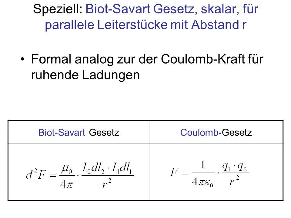 Speziell: Biot-Savart Gesetz, skalar, für parallele Leiterstücke mit Abstand r Formal analog zur der Coulomb-Kraft für ruhende Ladungen Biot-Savart Ge