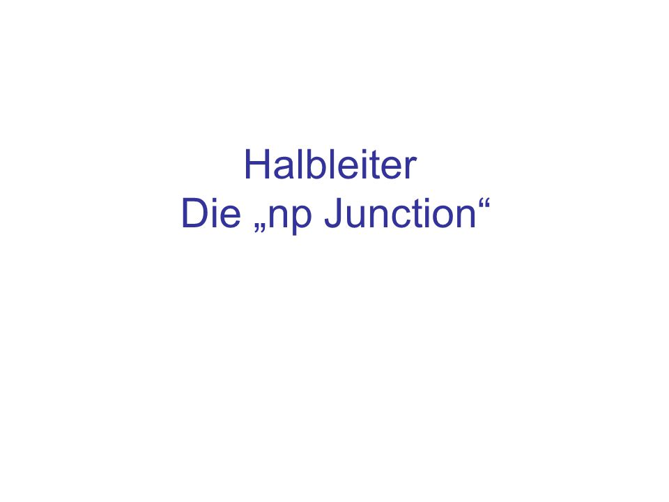 """Inhalt Aufbau der """"np junction Strom und Feldstärken an der """"np junction Polung und Leitfähigkeit"""