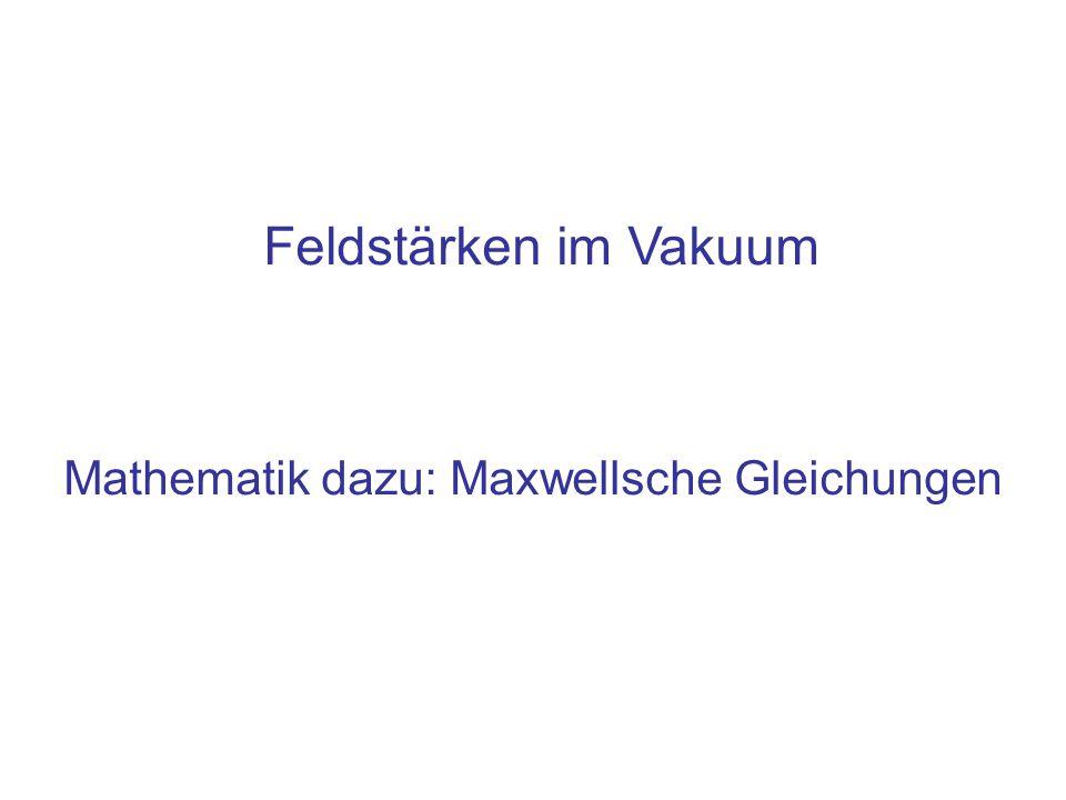 Mathematik dazu: Maxwellsche Gleichungen Feldstärken im Vakuum