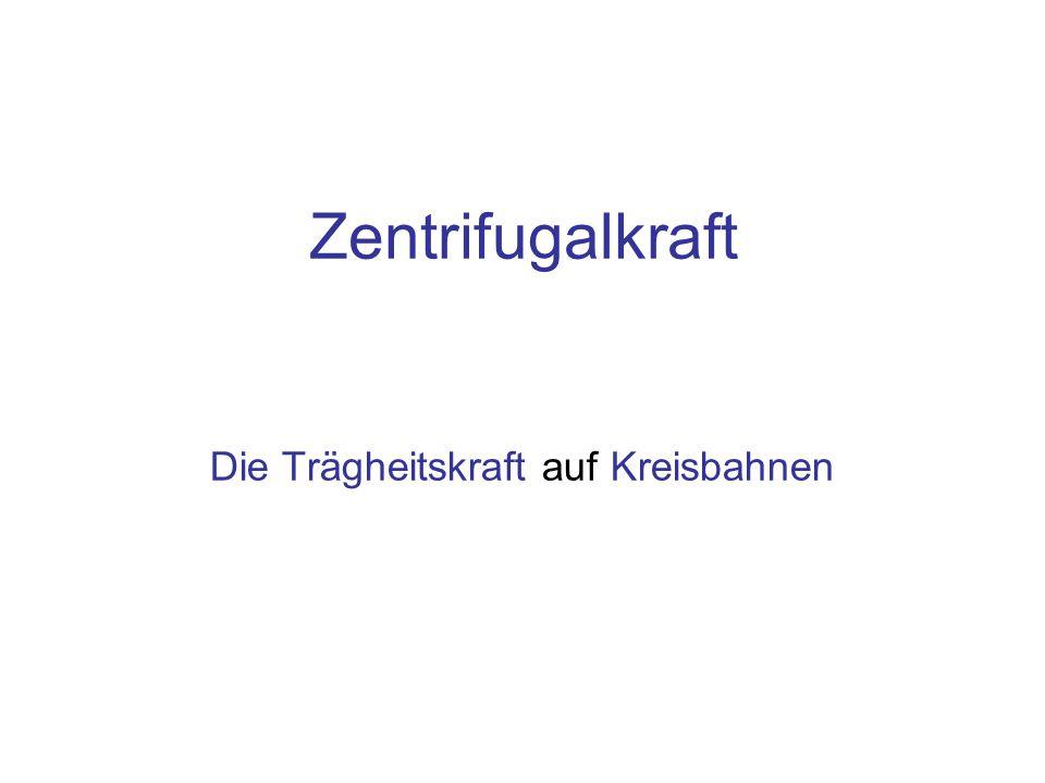 Inhalt Trägheitskraft auf der Kreisbahn: Die Zentrifugalkraft Ursache der Zentripetal Beschleunigung: Die Zentripetalkraft