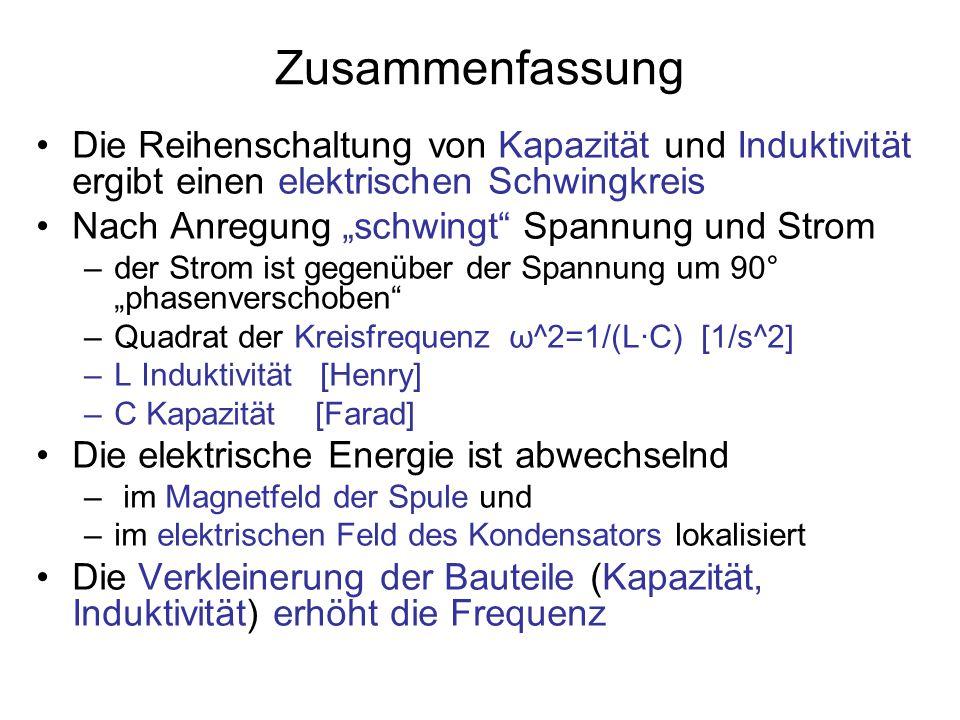"""Zusammenfassung Die Reihenschaltung von Kapazität und Induktivität ergibt einen elektrischen Schwingkreis Nach Anregung """"schwingt Spannung und Strom –der Strom ist gegenüber der Spannung um 90° """"phasenverschoben –Quadrat der Kreisfrequenz ω^2=1/(L·C) [1/s^2] –L Induktivität [Henry] –C Kapazität [Farad] Die elektrische Energie ist abwechselnd – im Magnetfeld der Spule und –im elektrischen Feld des Kondensators lokalisiert Die Verkleinerung der Bauteile (Kapazität, Induktivität) erhöht die Frequenz"""