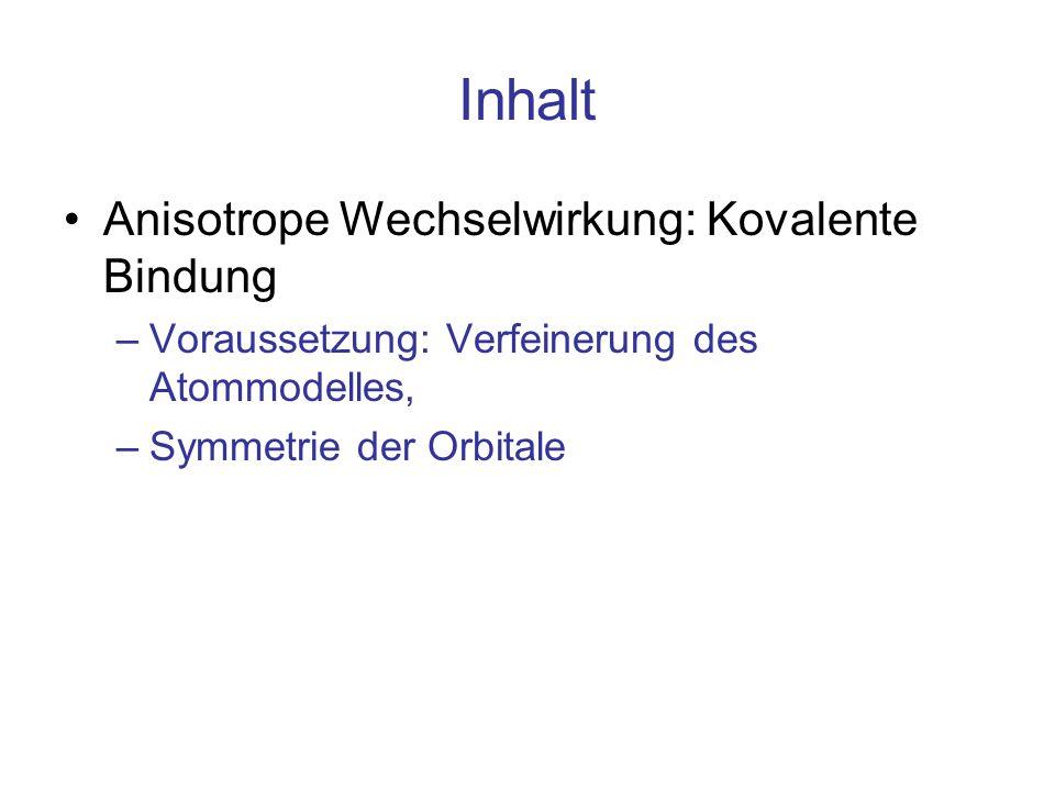 Inhalt Anisotrope Wechselwirkung: Kovalente Bindung –Voraussetzung: Verfeinerung des Atommodelles, –Symmetrie der Orbitale