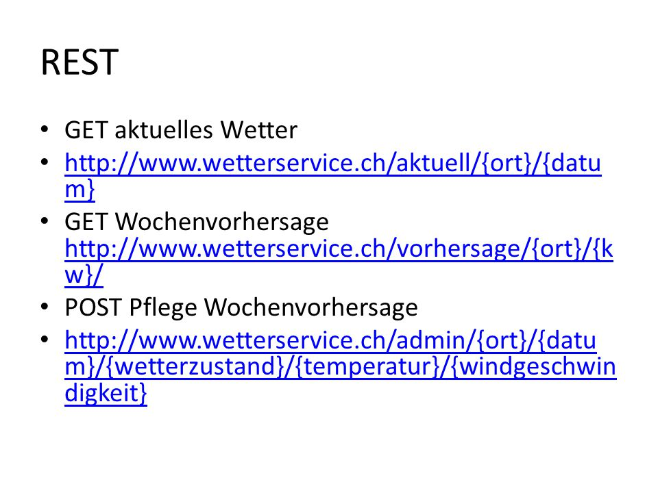 REST GET aktuelles Wetter http://www.wetterservice.ch/aktuell/{ort}/{datu m} http://www.wetterservice.ch/aktuell/{ort}/{datu m} GET Wochenvorhersage http://www.wetterservice.ch/vorhersage/{ort}/{k w}/ http://www.wetterservice.ch/vorhersage/{ort}/{k w}/ POST Pflege Wochenvorhersage http://www.wetterservice.ch/admin/{ort}/{datu m}/{wetterzustand}/{temperatur}/{windgeschwin digkeit} http://www.wetterservice.ch/admin/{ort}/{datu m}/{wetterzustand}/{temperatur}/{windgeschwin digkeit}