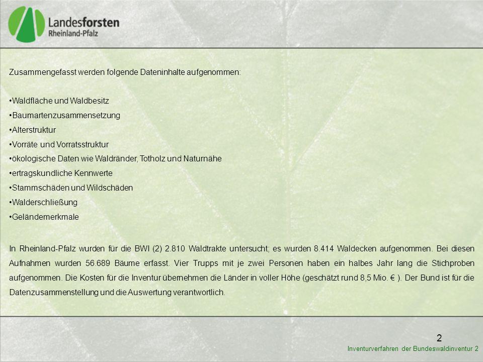 2 Inventurverfahren der Bundeswaldinventur 2 Zusammengefasst werden folgende Dateninhalte aufgenommen: Waldfläche und Waldbesitz Baumartenzusammensetz