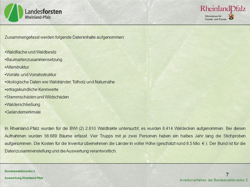 """Bundeswaldinventur 2 Auswertung Rheinland-Pfalz Ministerium für Umwelt und Forsten 8 Verfahren Stichproben-Raster 2 x 2 km (2002) 4 x 4 km (1987) 4 x 4 km (2002) """" Landeswaldinventur Verfahren Stichproben-Raster"""