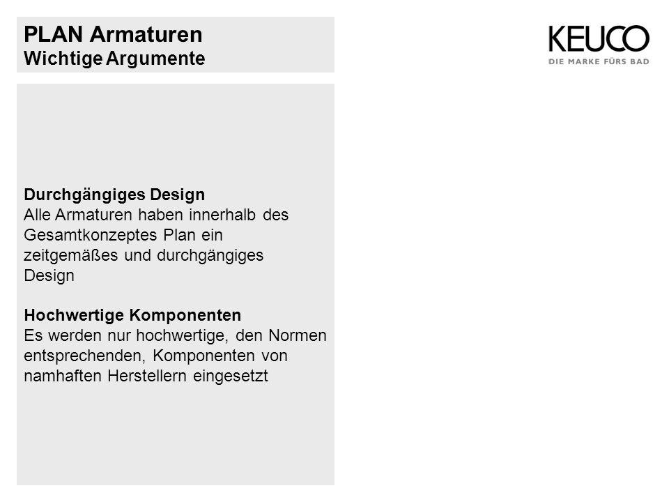 Wichtige Argumente Durchgängiges Design Alle Armaturen haben innerhalb des Gesamtkonzeptes Plan ein zeitgemäßes und durchgängiges Design Hochwertige K