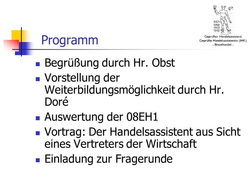 Programm Begrüßung durch Hr. Obst Vorstellung der Weiterbildungsmöglichkeit durch Hr. Doré Auswertung der 08EH1 Vortrag: Der Handelsassistent aus Sich