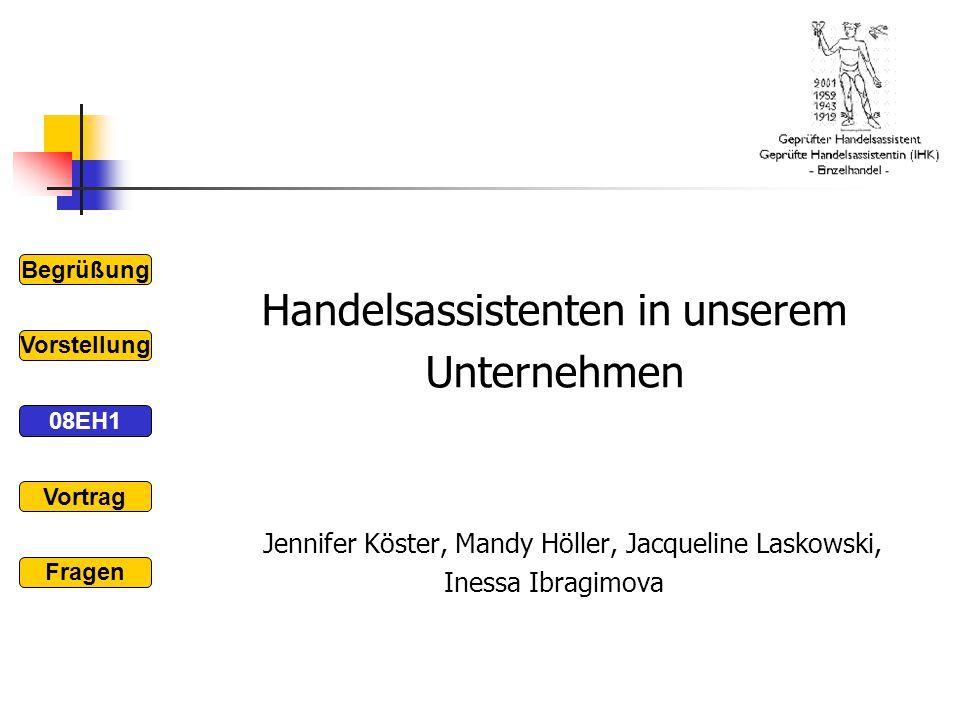 Handelsassistenten in unserem Unternehmen Jennifer Köster, Mandy Höller, Jacqueline Laskowski, Inessa Ibragimova Begrüßung 08EH1 Vorstellung Vortrag F