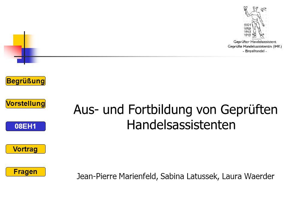Aus- und Fortbildung von Geprüften Handelsassistenten Jean-Pierre Marienfeld, Sabina Latussek, Laura Waerder Begrüßung 08EH1 Vorstellung Vortrag Frage