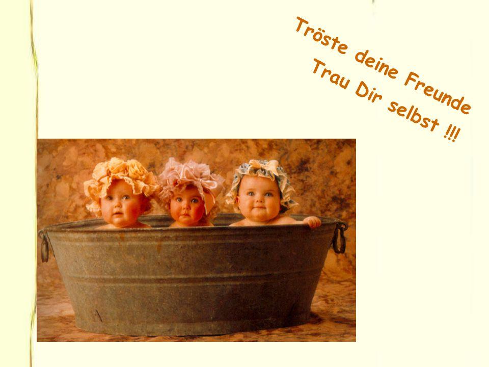 Tröste deine Freunde Trau Dir selbst !!!