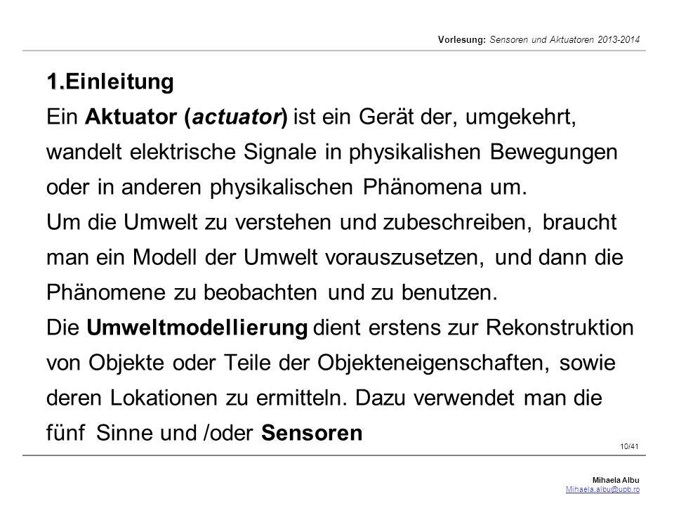 Mihaela Albu Mihaela.albu@upb.ro Vorlesung: Sensoren und Aktuatoren 2013-2014 10/41 1. 1.Einleitung Ein Aktuator (actuator) ist ein Gerät der, umgekeh