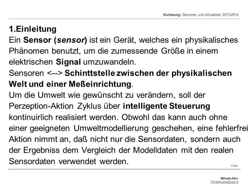 Mihaela Albu Mihaela.albu@upb.ro Vorlesung: Sensoren und Aktuatoren 2013-2014 11/41 1. 1.Einleitung Ein Sensor (sensor) ist ein Gerät, welches ein phy