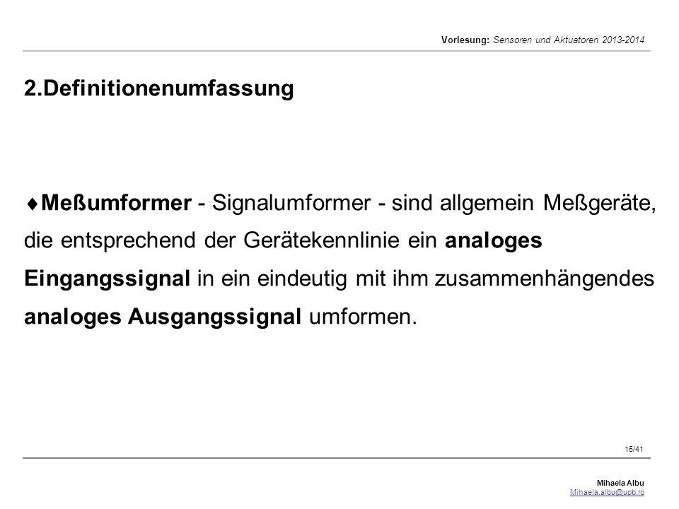 Mihaela Albu Mihaela.albu@upb.ro Vorlesung: Sensoren und Aktuatoren 2013-2014 15/41 2.Definitionenumfassung  Meßumformer - Signalumformer - sind allg
