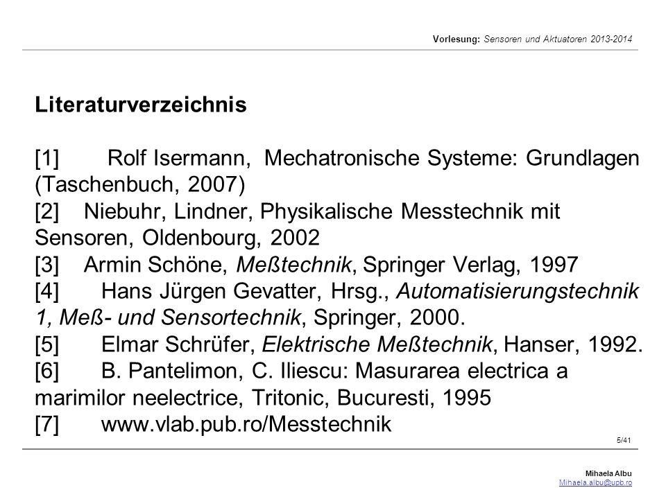 Mihaela Albu Mihaela.albu@upb.ro Vorlesung: Sensoren und Aktuatoren 2013-2014 6/41 Schätzung der Studenten Kentnisse und Aktivität: Prüfung (Januar 2008): 40% Teste (beim Kurs): [10%] Labor: 40% Hausaufgaben : 20% Total: 110% [!] Kommunikation: http://www.vlab.pub.ro/courses/sensoren/ mihaela.albu@upb.ro; albu@ieee.org Sprechstunden: EB129albu@ieee.org