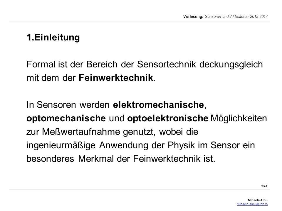 Mihaela Albu Mihaela.albu@upb.ro Vorlesung: Sensoren und Aktuatoren 2013-2014 9/41 1. 1.Einleitung Formal ist der Bereich der Sensortechnik deckungsgl
