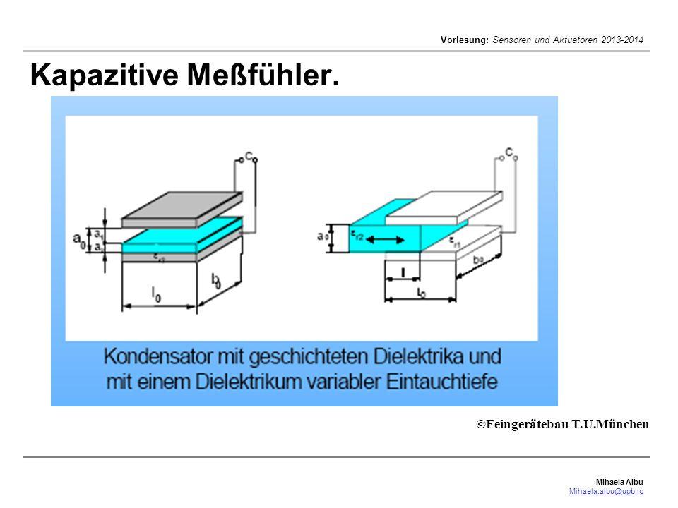 Mihaela Albu Mihaela.albu@upb.ro Vorlesung: Sensoren und Aktuatoren 2013-2014 Kapazitive Meßfühler. ©Feingerätebau T.U.München