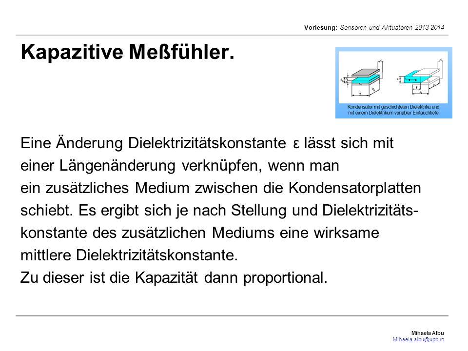 Mihaela Albu Mihaela.albu@upb.ro Vorlesung: Sensoren und Aktuatoren 2013-2014 Kapazitive Meßfühler. Eine Änderung Dielektrizitätskonstante ε lässt sic