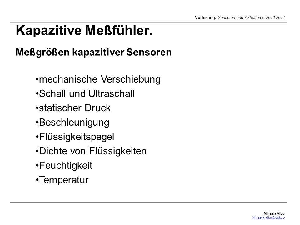 Mihaela Albu Mihaela.albu@upb.ro Vorlesung: Sensoren und Aktuatoren 2013-2014 Kapazitive Meßfühler. Meßgrößen kapazitiver Sensoren mechanische Verschi