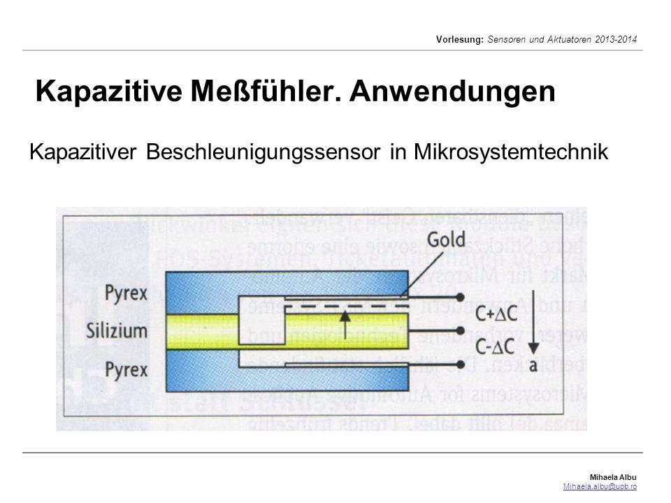 Mihaela Albu Mihaela.albu@upb.ro Vorlesung: Sensoren und Aktuatoren 2013-2014 Kapazitive Meßfühler. Anwendungen Kapazitiver Beschleunigungssensor in M