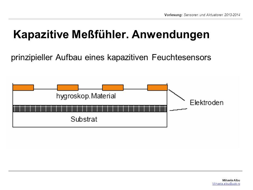 Mihaela Albu Mihaela.albu@upb.ro Vorlesung: Sensoren und Aktuatoren 2013-2014 Kapazitive Meßfühler. Anwendungen prinzipieller Aufbau eines kapazitiven