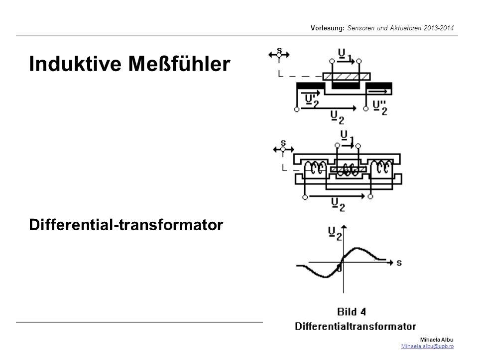 Mihaela Albu Mihaela.albu@upb.ro Vorlesung: Sensoren und Aktuatoren 2013-2014 Induktive Meßfühler Differentialtransformator hat eine von einer Trägerfrequenz- oder Netzspannung U 1 gespeiste Primärspule und zwei gegeneinander geschaltete Sekundärspulen, worin je nach Stellung des Eisenkerns zwei entgegengesetzte, gleich oder verschieden große Wechselspannungen U 2 und U 2 induziert werden.