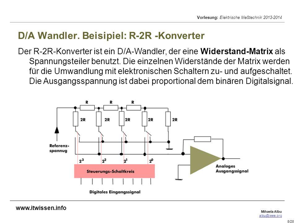 Mihaela Albu albu@ieee.org Vorlesung: Elektrische Meßtechnik 2013-2014 8/28 D/A Wandler. Beisipiel: R-2R -Konverter Der R-2R-Konverter ist ein D/A-Wan
