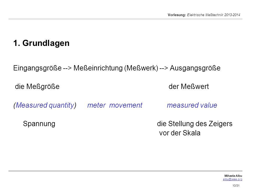 Mihaela Albu albu@ieee.org Vorlesung: Elektrische Meßtechnik 2013-2014 10/31 1. Grundlagen Eingangsgröße --> Meßeinrichtung (Meßwerk) --> Ausgangsgröß