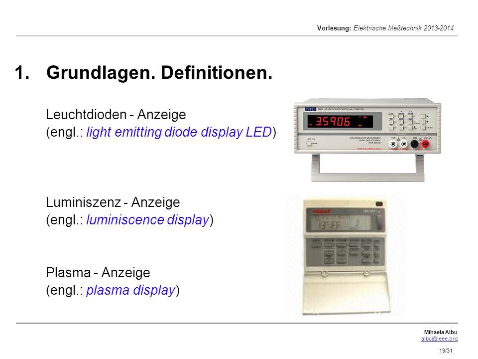 Mihaela Albu albu@ieee.org Vorlesung: Elektrische Meßtechnik 2013-2014 19/31 1. 1.Grundlagen. Definitionen. Leuchtdioden - Anzeige (engl.: light emitt