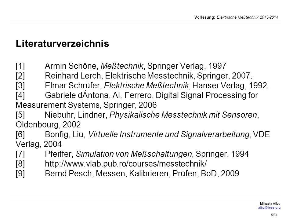 Mihaela Albu albu@ieee.org Vorlesung: Elektrische Meßtechnik 2013-2014 5/31 Literaturverzeichnis [1]Armin Schöne, Meßtechnik, Springer Verlag, 1997 [2