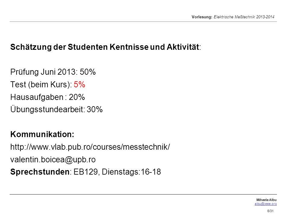 Mihaela Albu albu@ieee.org Vorlesung: Elektrische Meßtechnik 2013-2014 6/31 Schätzung der Studenten Kentnisse und Aktivität: Prüfung Juni 2013: 50% Te