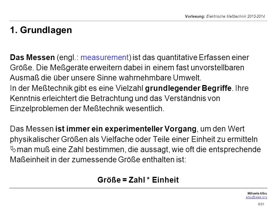 Mihaela Albu albu@ieee.org Vorlesung: Elektrische Meßtechnik 2013-2014 8/31 1. Grundlagen Das Messen (engl.: measurement) ist das quantitative Erfasse