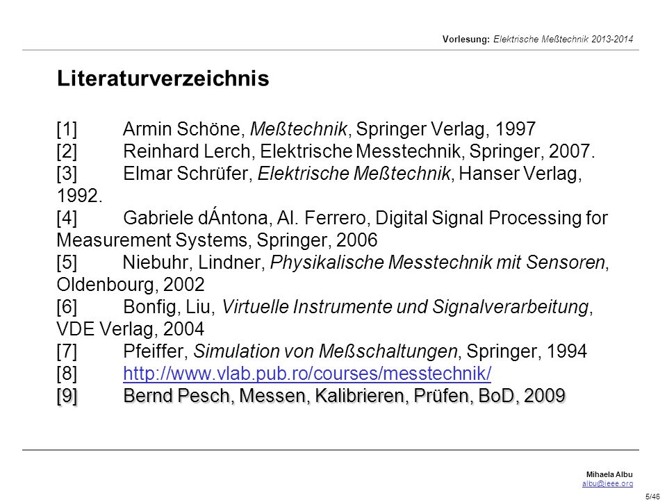 Mihaela Albu albu@ieee.org Vorlesung: Elektrische Meßtechnik 2013-2014 5/46 [9]Bernd Pesch, Messen, Kalibrieren, Prüfen, BoD, 2009 Literaturverzeichnis [1]Armin Schöne, Meßtechnik, Springer Verlag, 1997 [2]Reinhard Lerch, Elektrische Messtechnik, Springer, 2007.