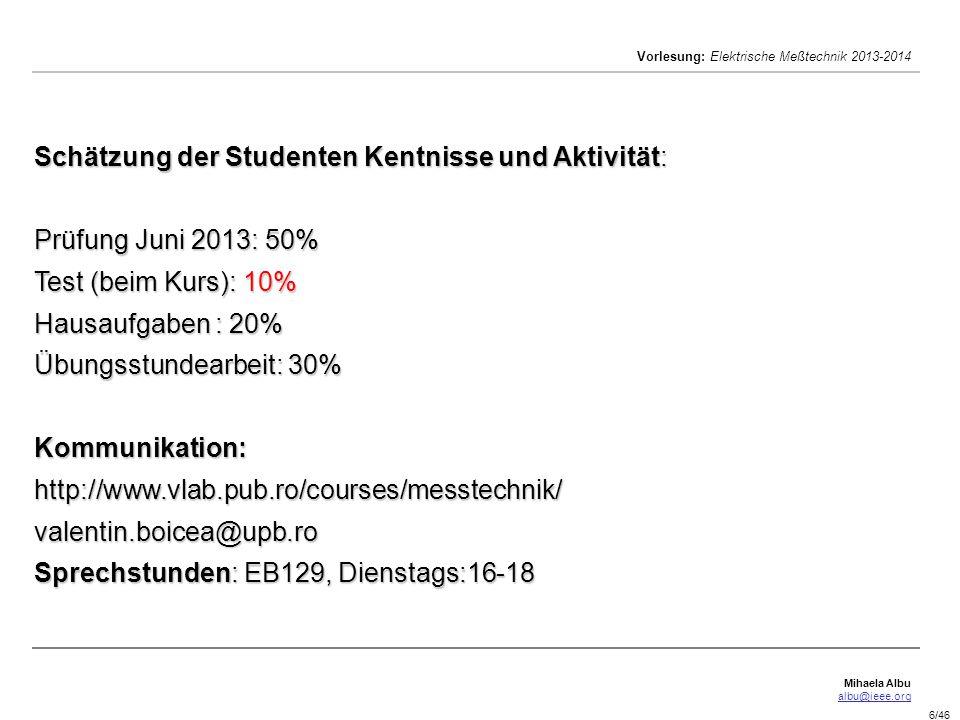 Mihaela Albu albu@ieee.org Vorlesung: Elektrische Meßtechnik 2013-2014 6/46 Schätzung der Studenten Kentnisse und Aktivität: Prüfung Juni 2013: 50% Test (beim Kurs): 10% Hausaufgaben : 20% Übungsstundearbeit: 30% Kommunikation: http://www.vlab.pub.ro/courses/messtechnik/ valentin.boicea@upb.ro Sprechstunden: EB129, Dienstags:16-18