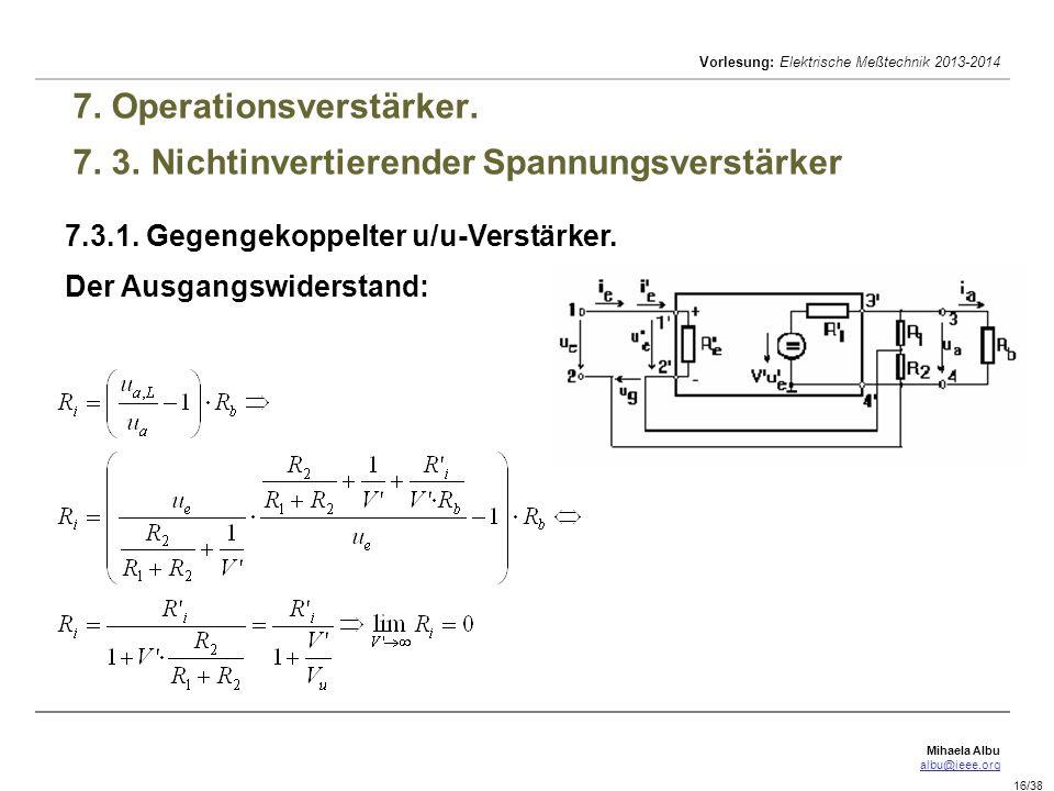 Mihaela Albu albu@ieee.org Vorlesung: Elektrische Meßtechnik 2013-2014 16/38 7. Operationsverstärker. 7. 3. Nichtinvertierender Spannungsverstärker 7.