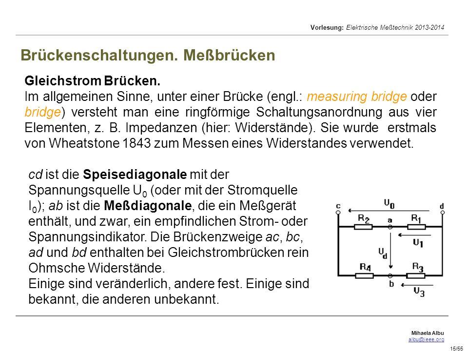 Mihaela Albu albu@ieee.org Vorlesung: Elektrische Meßtechnik 2013-2014 15/55 Brückenschaltungen. Meßbrücken Gleichstrom Brücken. Im allgemeinen Sinne,