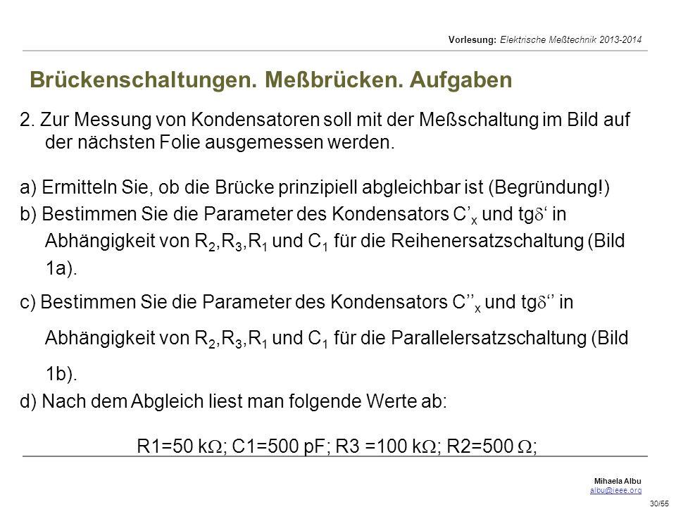 Mihaela Albu albu@ieee.org Vorlesung: Elektrische Meßtechnik 2013-2014 30/55 Brückenschaltungen. Meßbrücken. Aufgaben 2. Zur Messung von Kondensatoren