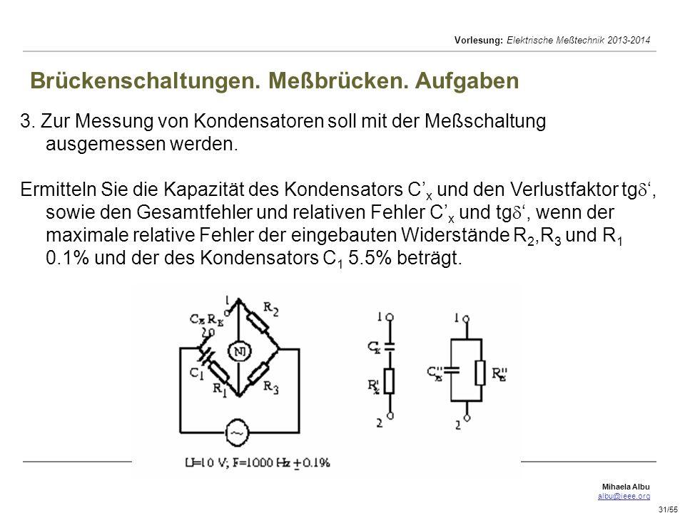 Mihaela Albu albu@ieee.org Vorlesung: Elektrische Meßtechnik 2013-2014 31/55 Brückenschaltungen. Meßbrücken. Aufgaben 3. Zur Messung von Kondensatoren