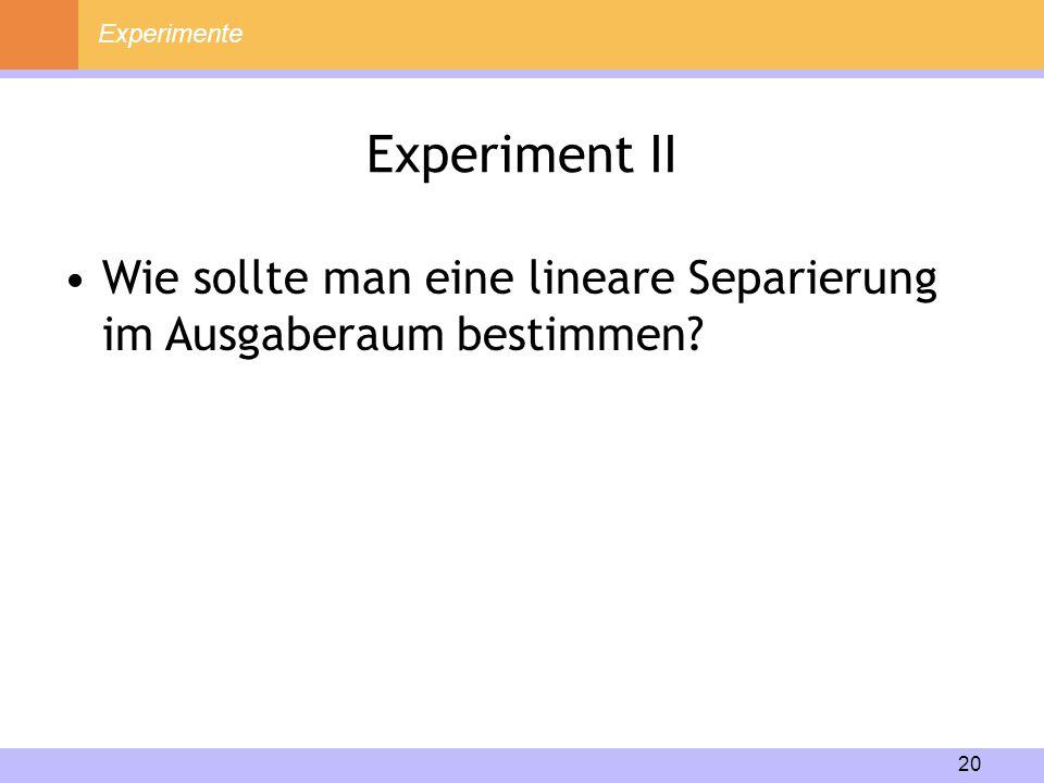 20 Experiment II Experimente Wie sollte man eine lineare Separierung im Ausgaberaum bestimmen?