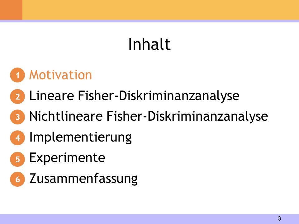 3 Inhalt Motivation Lineare Fisher-Diskriminanzanalyse Nichtlineare Fisher-Diskriminanzanalyse Implementierung Experimente Zusammenfassung 1 2 3 4 5 6