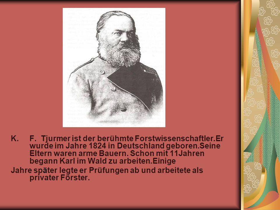K.F. Tjurmer ist der berühmte Forstwissenschaftler.Er wurde im Jahre 1824 in Deutschland geboren.Seine Eltern waren arme Bauern. Schon mit 11Jahren be